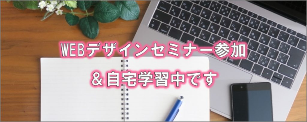「WEBデザインセミナー参加&自宅学習中です」の文字と、パソコンとノートの写真
